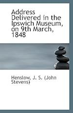 Address Delivered in the Ipswich Museum, on 9th March, 1848