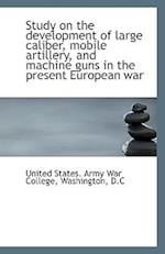 Study on the Development of Large Caliber, Mobile Artillery, and Machine Guns in the Present Europea af United States Army War College
