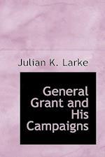 General Grant and His Campaigns af Julian K. Larke
