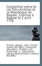 Convention Entre Le Roi Tres-Chretien Et La Republique de Raguse, Conclue a Raguse Le 2 Avril 1776