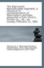 The Eighteenth Massachusetts Regiment. a Discourse in Commemoration of Washington's Birthday, Delive af Benjamin Franklin De Costa