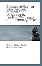 Garbage Utilization with Particular Reference to Utilization by Feeding. Washington, D.C., February,