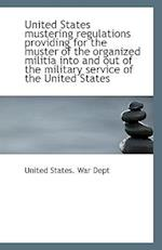 United States Mustering Regulations Providing for the Muster of the Organized Militia Into and Out O