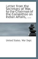 Letter from the Secretary of War, to the Chairman of the Committee on Indian Affairs, ...
