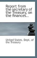 Report from the Secretary of the Treasury, on the Finances..