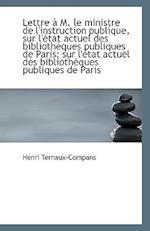 Lettre A M. Le Ministre de L'Instruction Publique, Sur L'Etat Actuel Des Bibliotheques Publiques de af Henri Ternaux-Compans