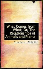 What Comes from What; Or, the Relationships of Animals and Plants af Charles L. Abbott