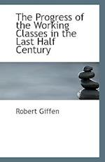 The Progress of the Working Classes in the Last Half Century af Robert Giffen
