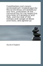 Constitutions and Canons Ecclesiasticall; Treated Upon by the Archbishops of Canterbury and York, PR
