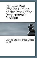 Railway Mail Pay; an Outline of the Post Office Department's Position af United States. Post Office Dept