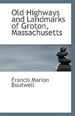 Old Highways and Landmarks of Groton, Massachusetts af Francis Marion Boutwell