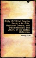 Reply of Colonel Orne to the Attacks of Mr. Nathaniel Greene, and David Henshaw, and Others, in the af Henry Orne