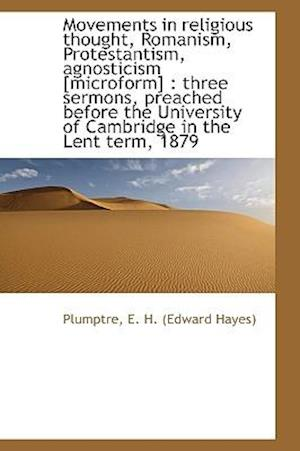 Movements in religious thought, Romanism, Protestantism, agnosticism [microform] : three sermons, pr