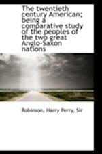 The Twentieth Century American; Being a Comparative Study of the Peoples of the Two Great Anglo-Saxo