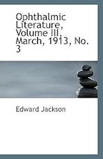 Ophthalmic Literature, Volume III, March, 1913, No. 3 af Edward Jackson
