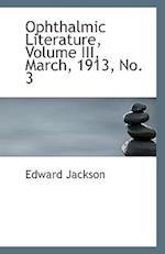 Ophthalmic Literature, Volume III, March, 1913, No. 3 af Edward Jackson