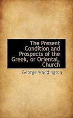 The Present Condition and Prospects of the Greek, or Oriental, Church af George Waddington