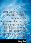 Adam Clarke, a Story of the Toilers; Being a Narrative of the Experiences of a Family of British EMI af Henry Mann