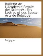 Bulletin de L'Acad Mie Royale Des Sciences, Des Lettres Et Des Beaux-Arts de Belgique af Belgique