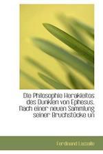 Die Philosophie Herakleitos Des Dunklen Von Ephesus. Nach Einer Neuen Sammlung Seiner Bruchstucke Un af Ferdinand Lassalle