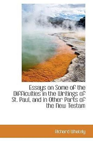 Essays on Some of the Difficulties in the Writings of St. Paul, and in Other Parts of the New Testam