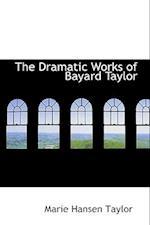 The Dramatic Works of Bayard Taylor