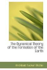 The Dynamical Theory of the Formation of the Earth af Archibald Tucker Ritchie