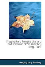 Fragmentary Remains Literary and Scientific of Sir Humphry Davy, Bart. af Humphry Davy, John Davy