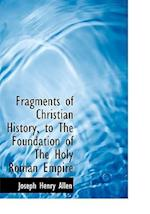 Fragments of Christian History, to the Foundation of the Holy Roman Empire