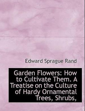 Garden Flowers: How to Cultivate Them. A Treatise on the Culture of Hardy Ornamental Trees, Shrubs,