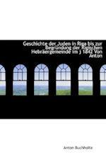 Geschichte Der Juden in Riga Bis Zur Begrundung Der Rigischen Hebraergemeinde Im J 1842 Von Anton af Anton Buchholtz