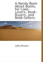 A Handy-Book about Books, for Look-Lovers, Book-Buyers, and Book-Sellers af John Power