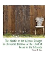 The Heretic or the German Stranger an Historical Romance of the Court of Russia in the Fifteenth af Thomas B. Shaw