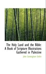 The Holy Land and the Bible: A Book of Scripture Illustrations Gathered in Palestine