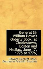 General Sir William Howe's Orderly Book, at Charlestown, Boston and Halifax, June 17, 1775 to 1776,