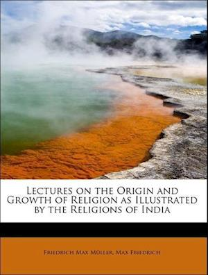 Lectures on the Origin and Growth of Religion as Illustrated by the Religions of India