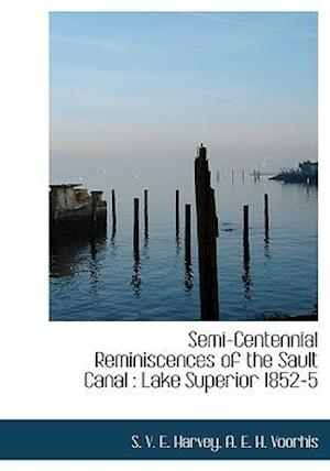 Semi-Centennial Reminiscences of the Sault Canal : Lake Superior 1852-5