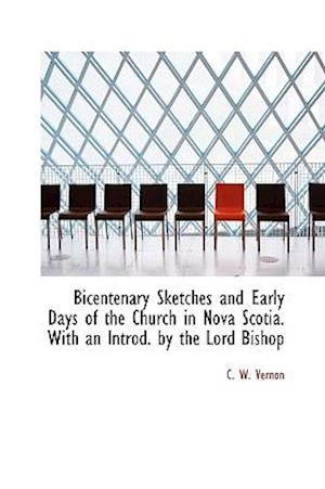 Bicentenary Sketches and Early Days of the Church in Nova Scotia. With an Introd. by the Lord Bishop