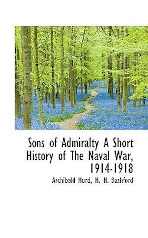 Sons of Admiralty A Short History of The Naval War, 1914-1918