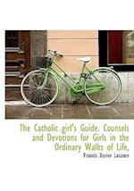 The Catholic girl's Guide. Counsels and Devotions for Girls in the Ordinary Walks of Life,