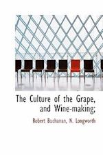 The Culture of the Grape, and Wine-Making; af N Longworth, Robert Buchanan