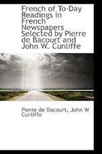 French of To-Day Readings in French Newspapers Selected by Pierre de Bacourt and John W. Cunliffe