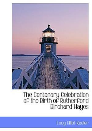 The Centenary Celebration of the Birth of Rutherford Birchard Hayes