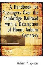 A Handbook for Passengers Over the Cambridge Railroad with a Description of Mount Auburn Cemetery af William V. Spencer