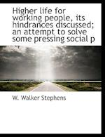 Higher life for working people, its hindrances discussed; an attempt to solve some pressing social p af W. Walker Stephens