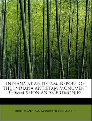 Indiana at Antietam. Report of the Indiana Antietam Monument Commission and Ceremonies at the Dedica