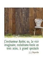 L'Enchanteur Azolin; Ou, Le Visir Imaginaire; M Lodrame-F Erie En Trois Actes, Grand Spectacle af J. J. Duperche