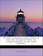 Letters to Sanchia Upon Things as They Are, Extracted from the Correspondence of Mr. John Maxwell
