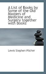 A List of Books by Some of the Old Masters of Medicine and Surgery Together with Books af Lewis Stephen Pilcher