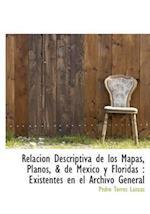 Relación Descriptiva de los Mapas, Planos, & de México y Floridas : Existentes en el Archivo General